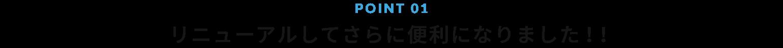 POINT 01 リニューアルしてさらに便利になりました!!