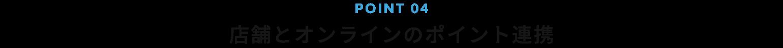 POINT 03 店舗とオンラインのポイント連携
