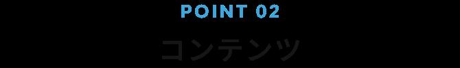 POINT 02 コンテンツ